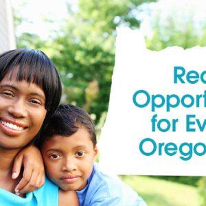 """Una madre y sus dos hijos sonríen junto al texto del título que dice """"Oportunidad real para todos los habitantes de Oregon""""."""